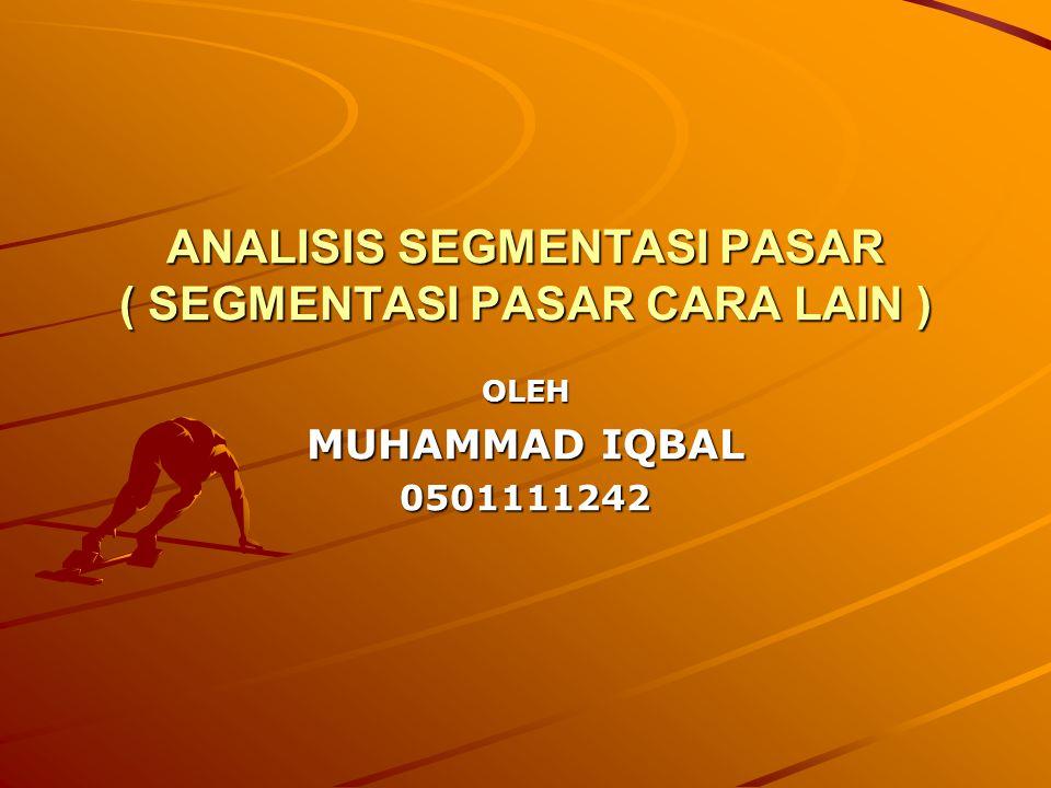 ANALISIS SEGMENTASI PASAR ( SEGMENTASI PASAR CARA LAIN ) OLEH MUHAMMAD IQBAL 0501111242