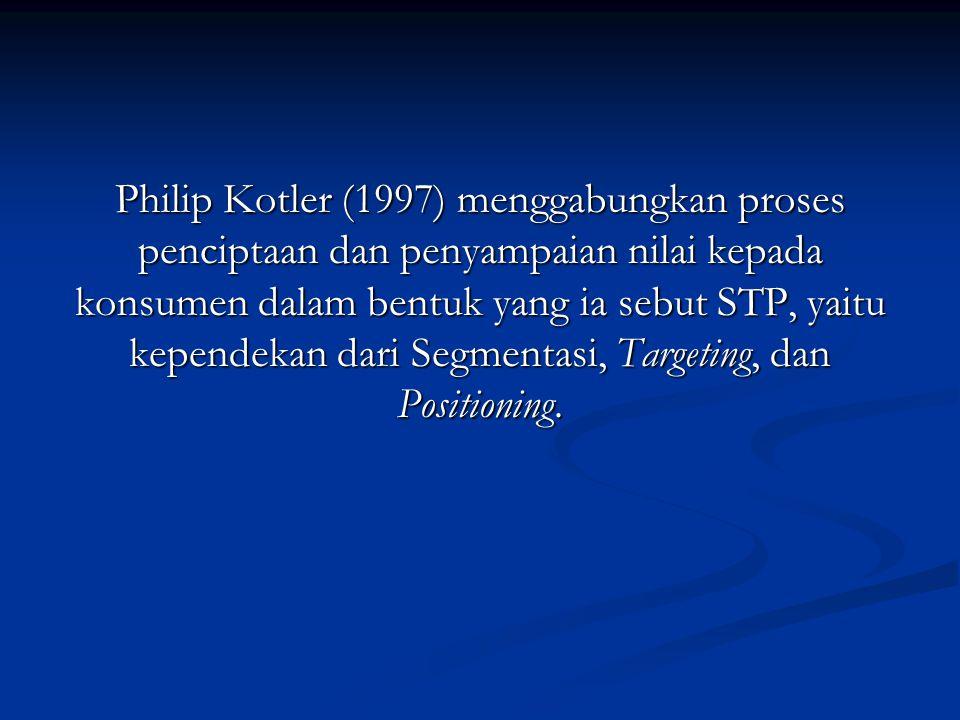 Philip Kotler (1997) menggabungkan proses penciptaan dan penyampaian nilai kepada konsumen dalam bentuk yang ia sebut STP, yaitu kependekan dari Segme