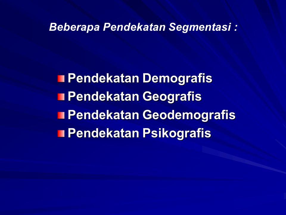 Beberapa Pendekatan Segmentasi : Pendekatan Demografis Pendekatan Geografis Pendekatan Geodemografis Pendekatan Psikografis
