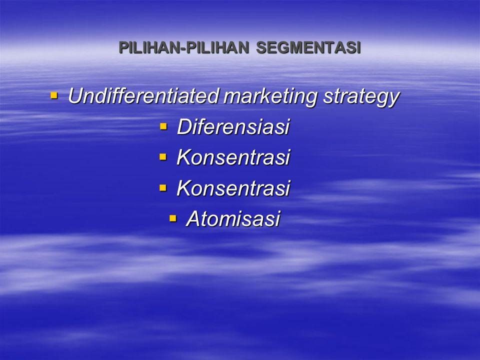 PILIHAN-PILIHAN SEGMENTASI  Undifferentiated marketing strategy  Diferensiasi  Konsentrasi  Atomisasi