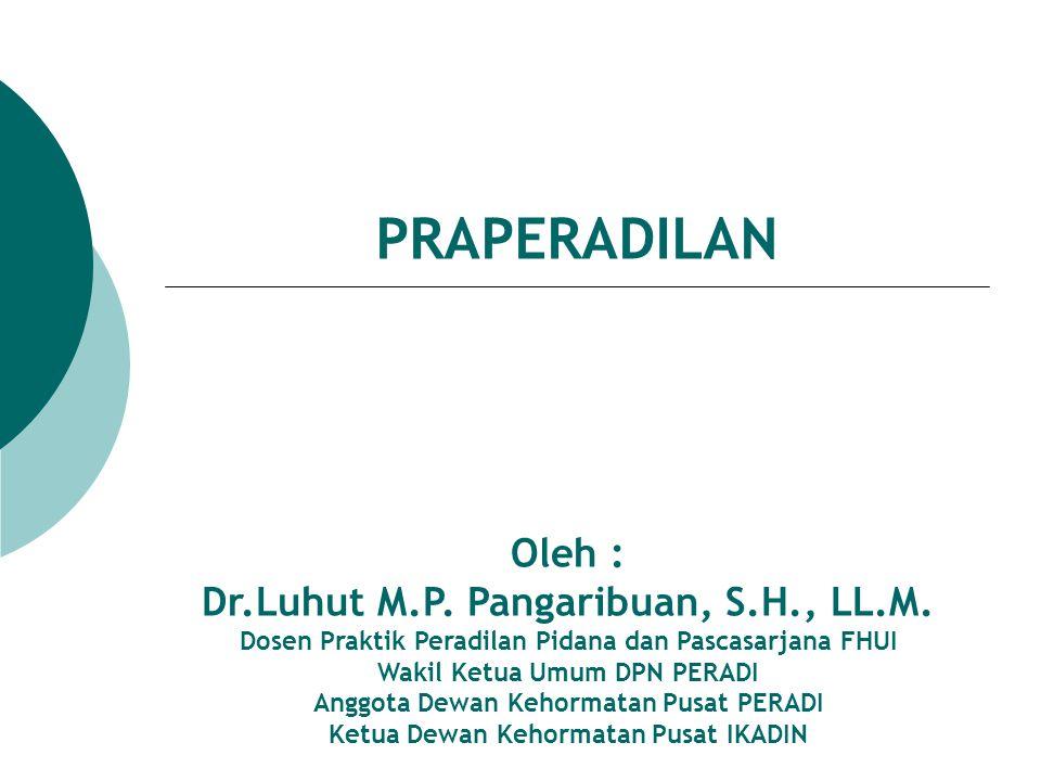 PRAPERADILAN Oleh : Dr.Luhut M.P. Pangaribuan, S.H., LL.M. Dosen Praktik Peradilan Pidana dan Pascasarjana FHUI Wakil Ketua Umum DPN PERADI Anggota De
