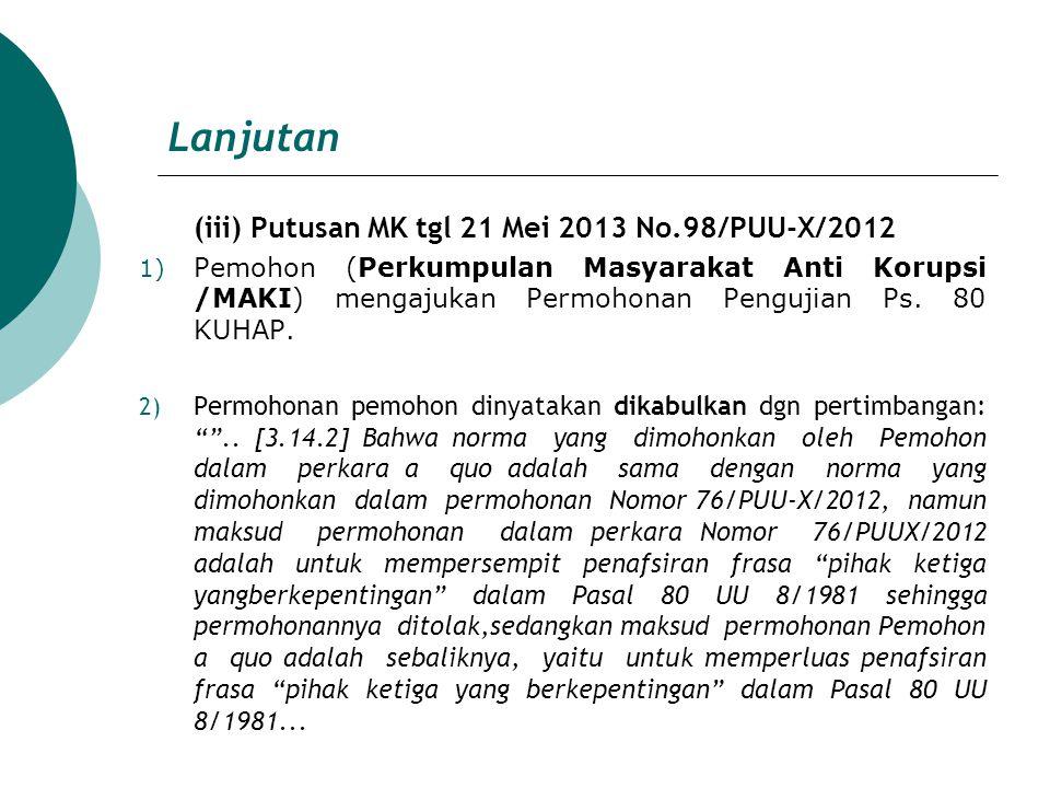 Lanjutan (iii) Putusan MK tgl 21 Mei 2013 No.98/PUU-X/2012 1) Pemohon (Perkumpulan Masyarakat Anti Korupsi /MAKI) mengajukan Permohonan Pengujian Ps.