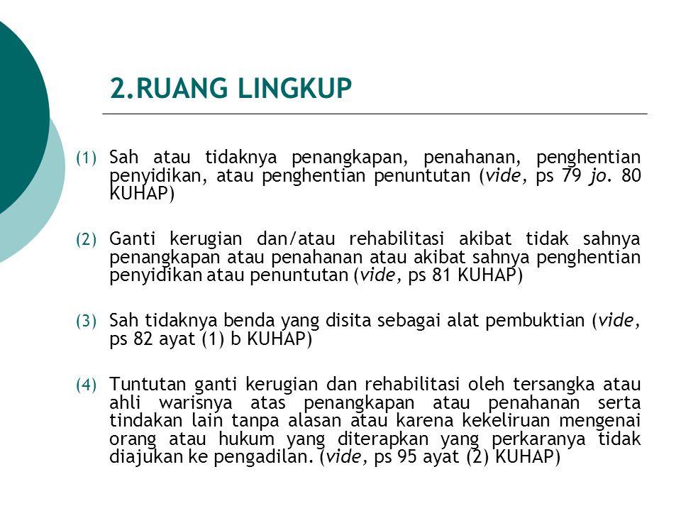 2.RUANG LINGKUP (1) Sah atau tidaknya penangkapan, penahanan, penghentian penyidikan, atau penghentian penuntutan (vide, ps 79 jo. 80 KUHAP) (2) Ganti