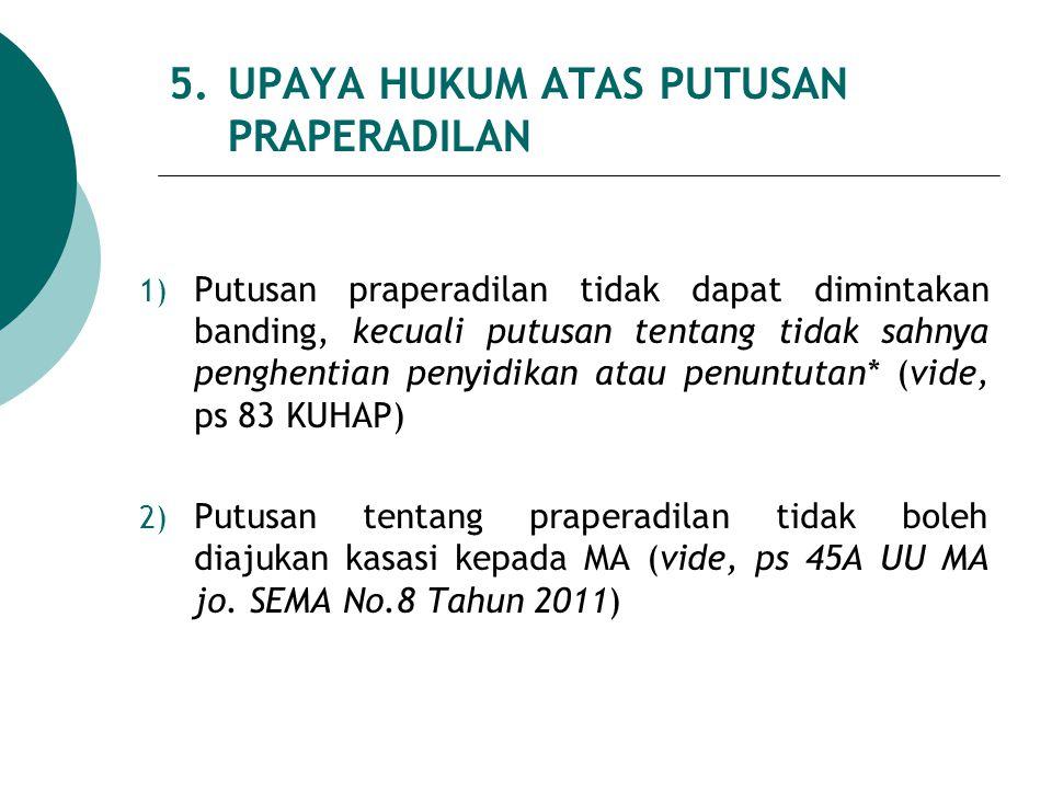 5. UPAYA HUKUM ATAS PUTUSAN PRAPERADILAN 1) Putusan praperadilan tidak dapat dimintakan banding, kecuali putusan tentang tidak sahnya penghentian peny