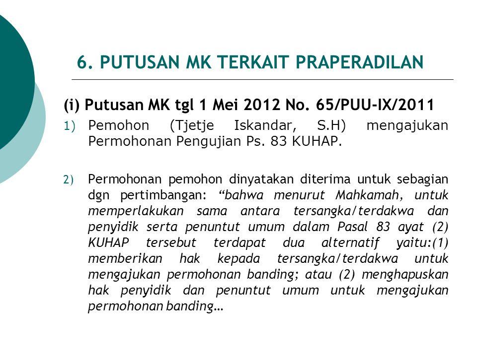 6. PUTUSAN MK TERKAIT PRAPERADILAN (i) Putusan MK tgl 1 Mei 2012 No. 65/PUU-IX/2011 1) Pemohon (Tjetje Iskandar, S.H) mengajukan Permohonan Pengujian