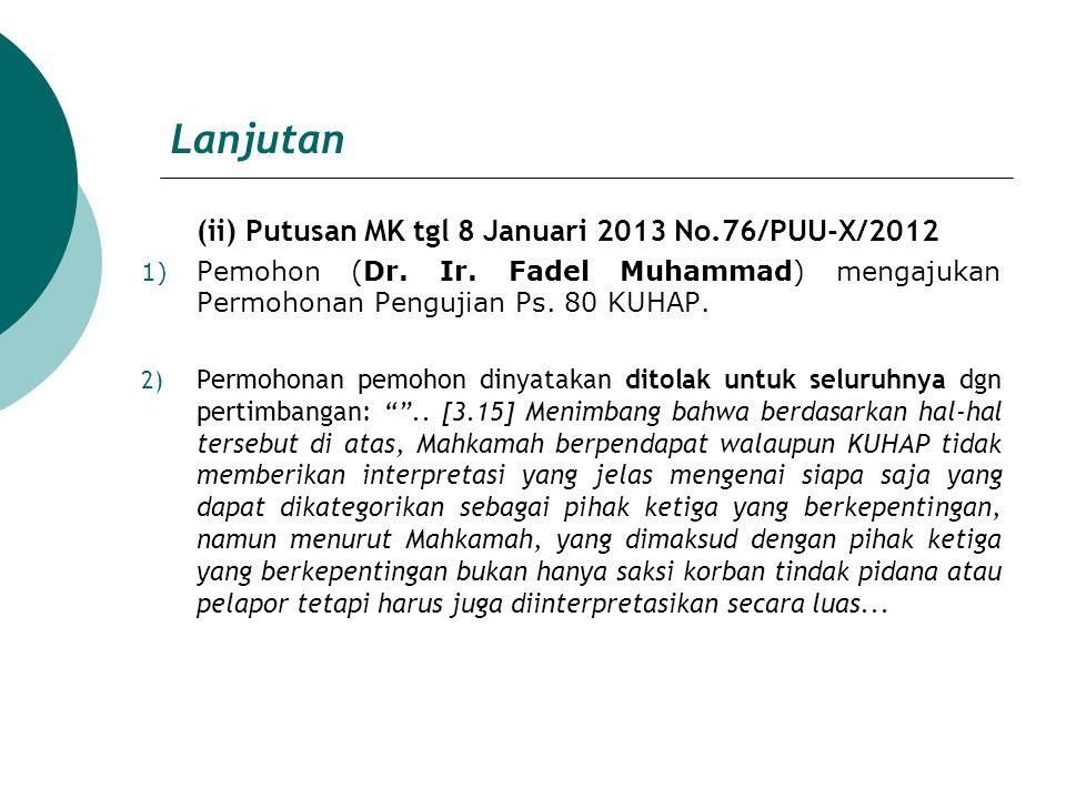 Lanjutan (ii) Putusan MK tgl 8 Januari 2013 No.76/PUU-X/2012 1) Pemohon (Dr. Ir. Fadel Muhammad) mengajukan Permohonan Pengujian Ps. 80 KUHAP. 2) Perm