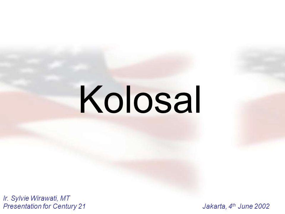 Ir. Sylvie Wirawati, MT Presentation for Century 21Jakarta, 4 th June 2002 Kolosal