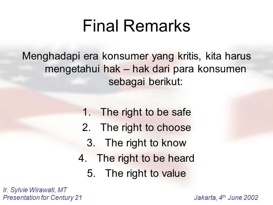 Ir. Sylvie Wirawati, MT Presentation for Century 21Jakarta, 4 th June 2002 Final Remarks Menghadapi era konsumer yang kritis, kita harus mengetahui ha