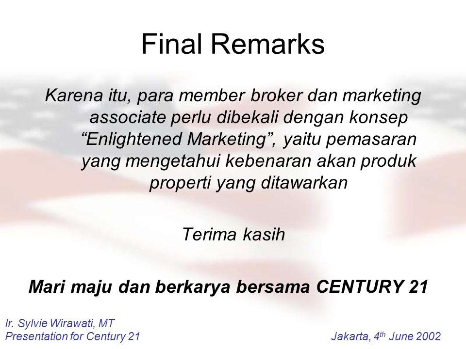 Ir. Sylvie Wirawati, MT Presentation for Century 21Jakarta, 4 th June 2002 Final Remarks Karena itu, para member broker dan marketing associate perlu