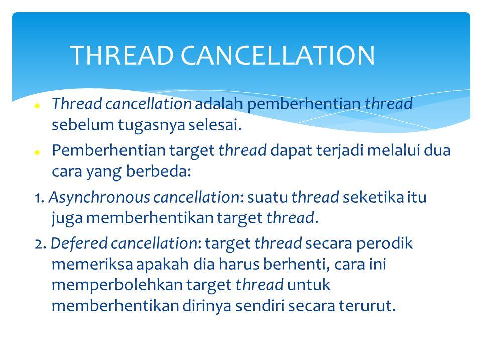 Thread cancellation adalah pemberhentian thread sebelum tugasnya selesai. Pemberhentian target thread dapat terjadi melalui dua cara yang berbeda: 1.