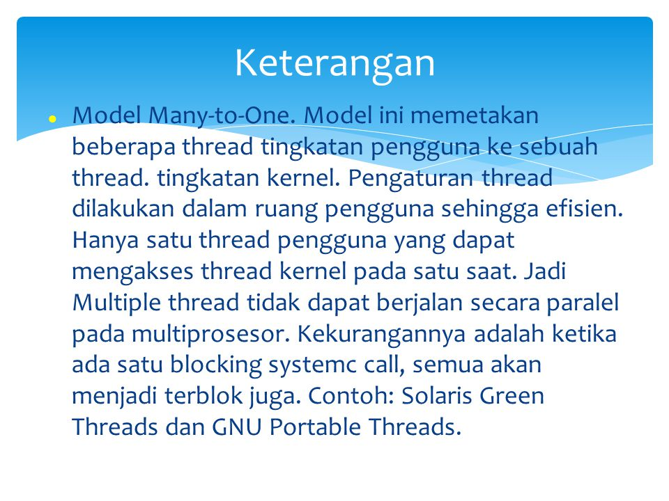 Model Many-to-One. Model ini memetakan beberapa thread tingkatan pengguna ke sebuah thread. tingkatan kernel. Pengaturan thread dilakukan dalam ruang