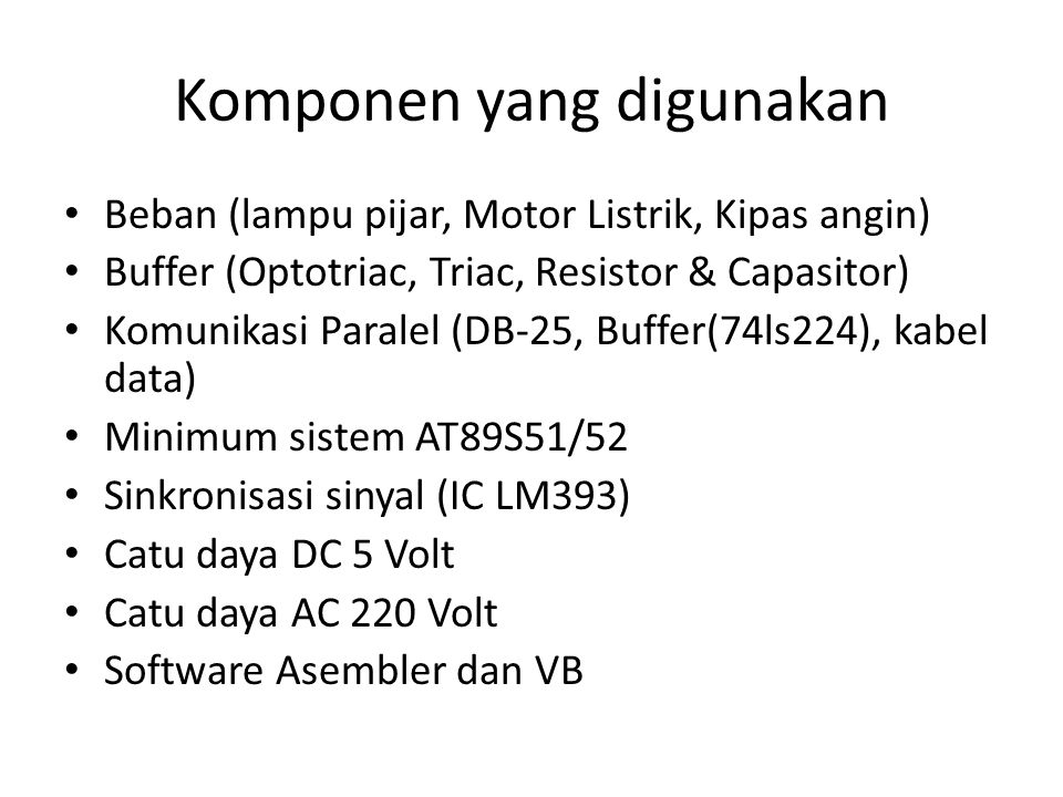 Komponen yang digunakan Beban (lampu pijar, Motor Listrik, Kipas angin) Buffer (Optotriac, Triac, Resistor & Capasitor) Komunikasi Paralel (DB-25, Buffer(74ls224), kabel data) Minimum sistem AT89S51/52 Sinkronisasi sinyal (IC LM393) Catu daya DC 5 Volt Catu daya AC 220 Volt Software Asembler dan VB