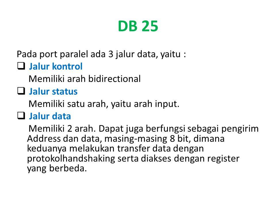 DB 25 Pada port paralel ada 3 jalur data, yaitu :  Jalur kontrol Memiliki arah bidirectional  Jalur status Memiliki satu arah, yaitu arah input.  J