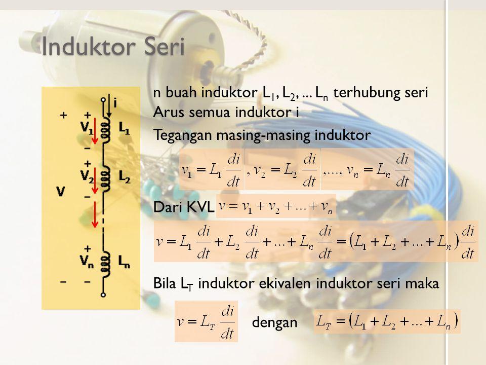 Induktor Seri n buah induktor L 1, L 2,... L n terhubung seri Arus semua induktor i Tegangan masing-masing induktor Dari KVL dengan Bila L T induktor