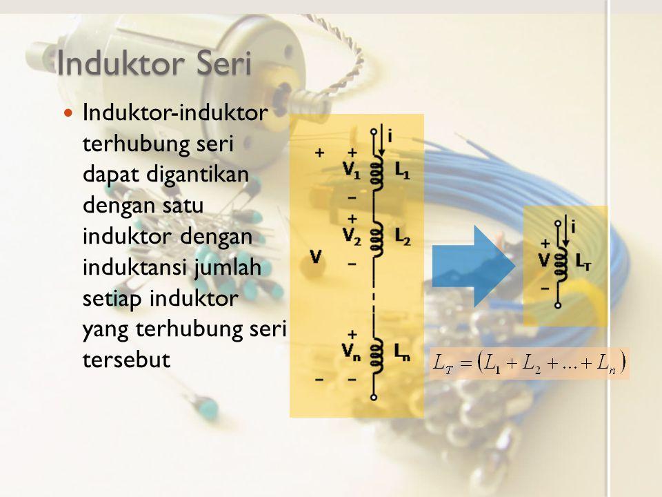 Induktor Seri Induktor-induktor terhubung seri dapat digantikan dengan satu induktor dengan induktansi jumlah setiap induktor yang terhubung seri ters