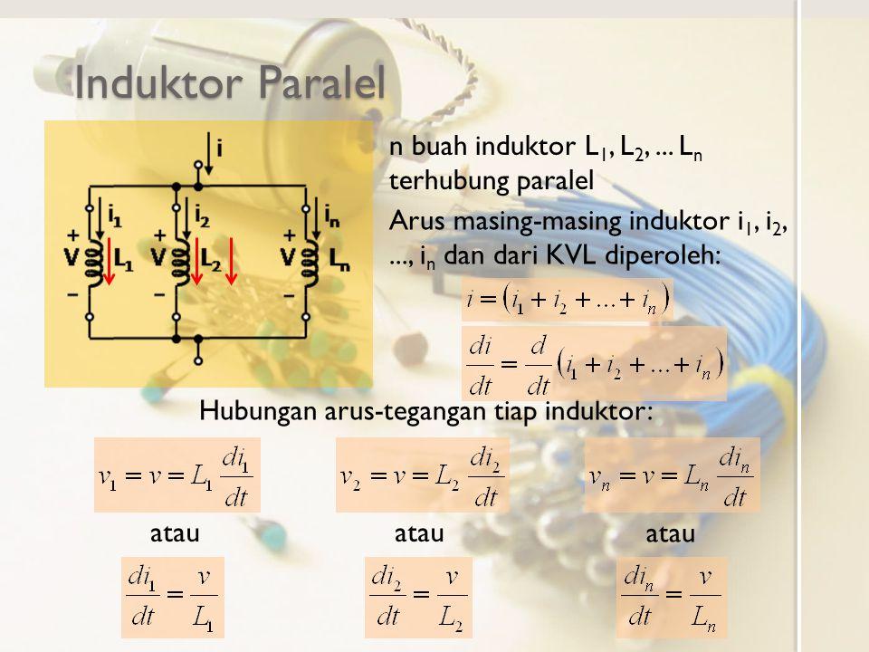 Induktor Paralel n buah induktor L 1, L 2,... L n terhubung paralel Hubungan arus-tegangan tiap induktor: Arus masing-masing induktor i 1, i 2,..., i