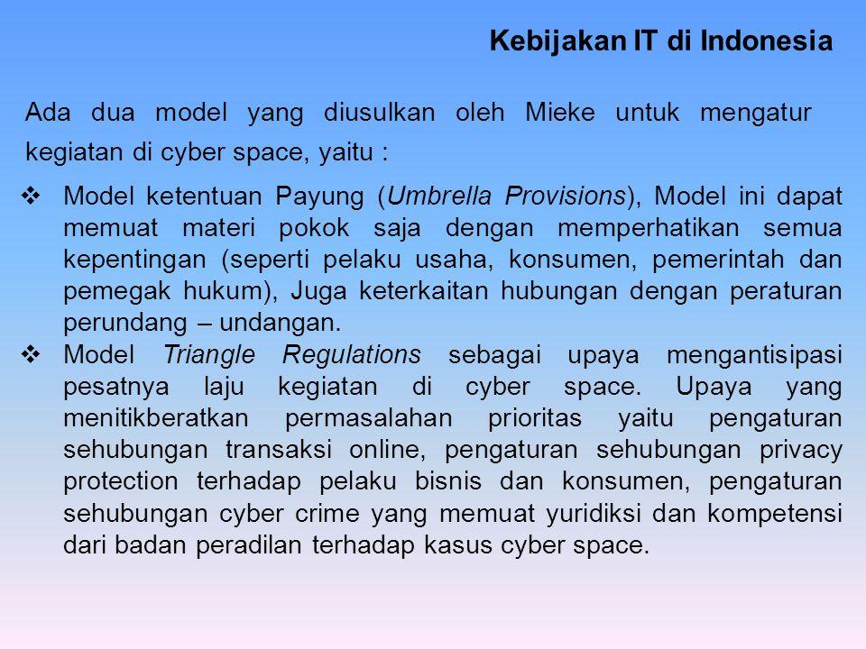 Kebijakan IT di Indonesia Ada dua model yang diusulkan oleh Mieke untuk mengatur kegiatan di cyber space, yaitu :  Model ketentuan Payung (Umbrella P