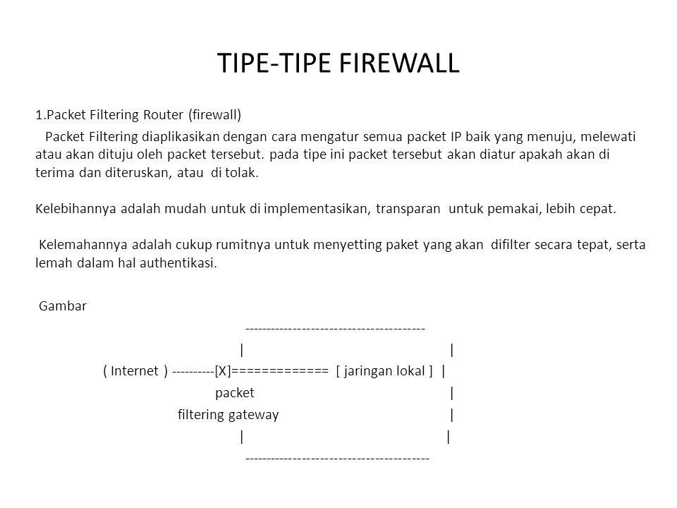 TIPE-TIPE FIREWALL 1.Packet Filtering Router (firewall) Packet Filtering diaplikasikan dengan cara mengatur semua packet IP baik yang menuju, melewati
