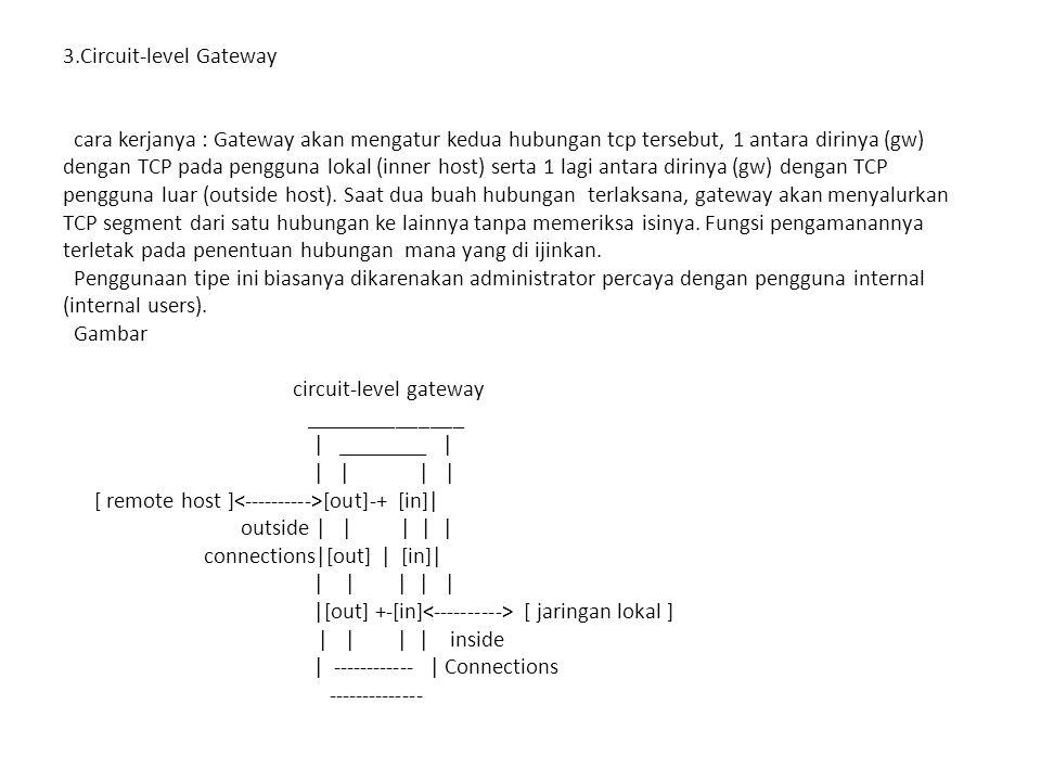 3.Circuit-level Gateway cara kerjanya : Gateway akan mengatur kedua hubungan tcp tersebut, 1 antara dirinya (gw) dengan TCP pada pengguna lokal (inner
