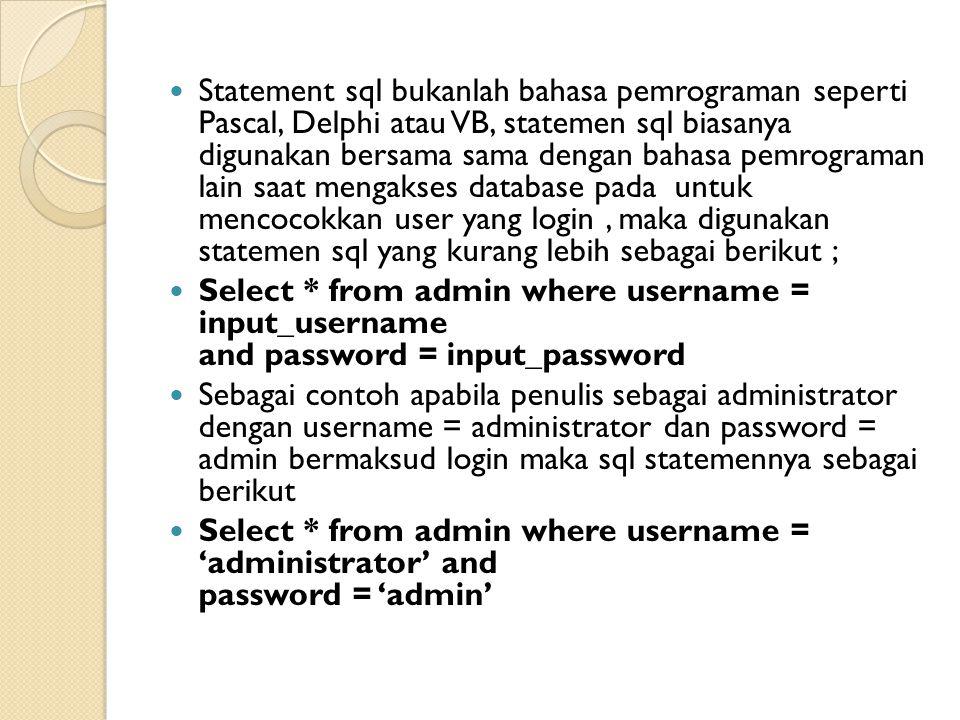 Statement sql bukanlah bahasa pemrograman seperti Pascal, Delphi atau VB, statemen sql biasanya digunakan bersama sama dengan bahasa pemrograman lain saat mengakses database pada untuk mencocokkan user yang login, maka digunakan statemen sql yang kurang lebih sebagai berikut ; Select * from admin where username = input_username and password = input_password Sebagai contoh apabila penulis sebagai administrator dengan username = administrator dan password = admin bermaksud login maka sql statemennya sebagai berikut Select * from admin where username = 'administrator' and password = 'admin'
