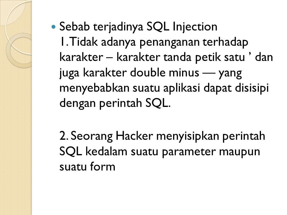 Sebab terjadinya SQL Injection 1. Tidak adanya penanganan terhadap karakter – karakter tanda petik satu ' dan juga karakter double minus — yang menyeb