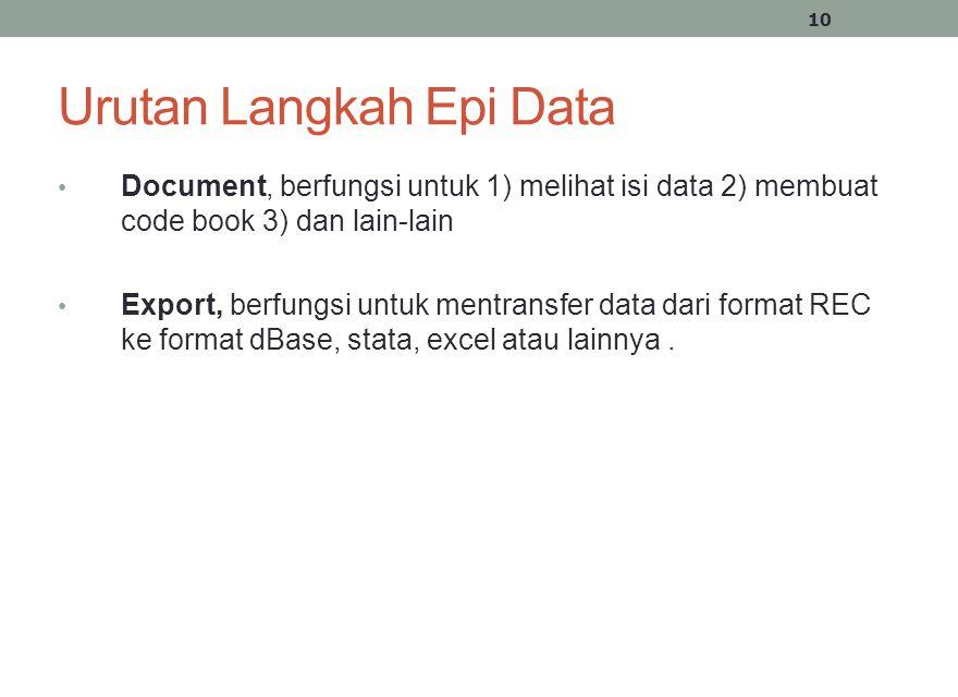 Urutan Langkah Epi Data Document, berfungsi untuk 1) melihat isi data 2) membuat code book 3) dan lain-lain Export, berfungsi untuk mentransfer data d
