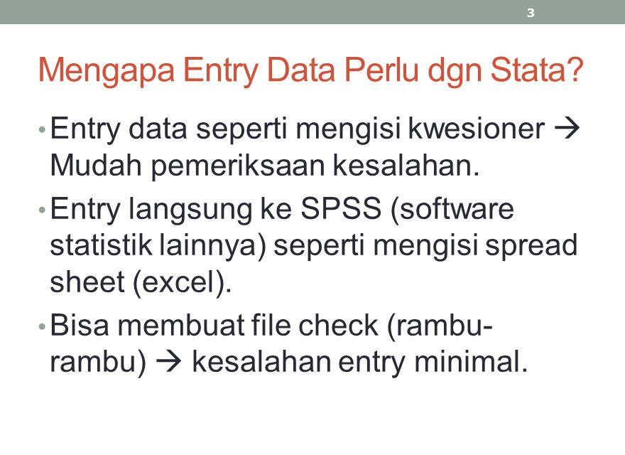 Mengapa Entry Data Perlu dgn Stata? Entry data seperti mengisi kwesioner  Mudah pemeriksaan kesalahan. Entry langsung ke SPSS (software statistik lai