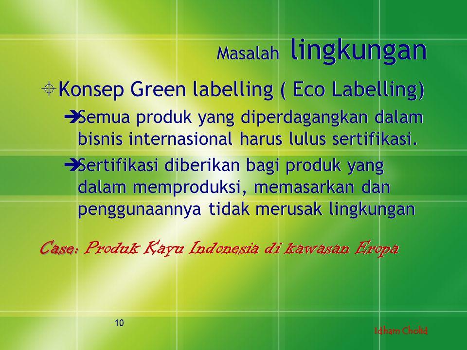 Idham Cholid Masalah lingkungan  Konsep Green labelling ( Eco Labelling)  Semua produk yang diperdagangkan dalam bisnis internasional harus lulus se