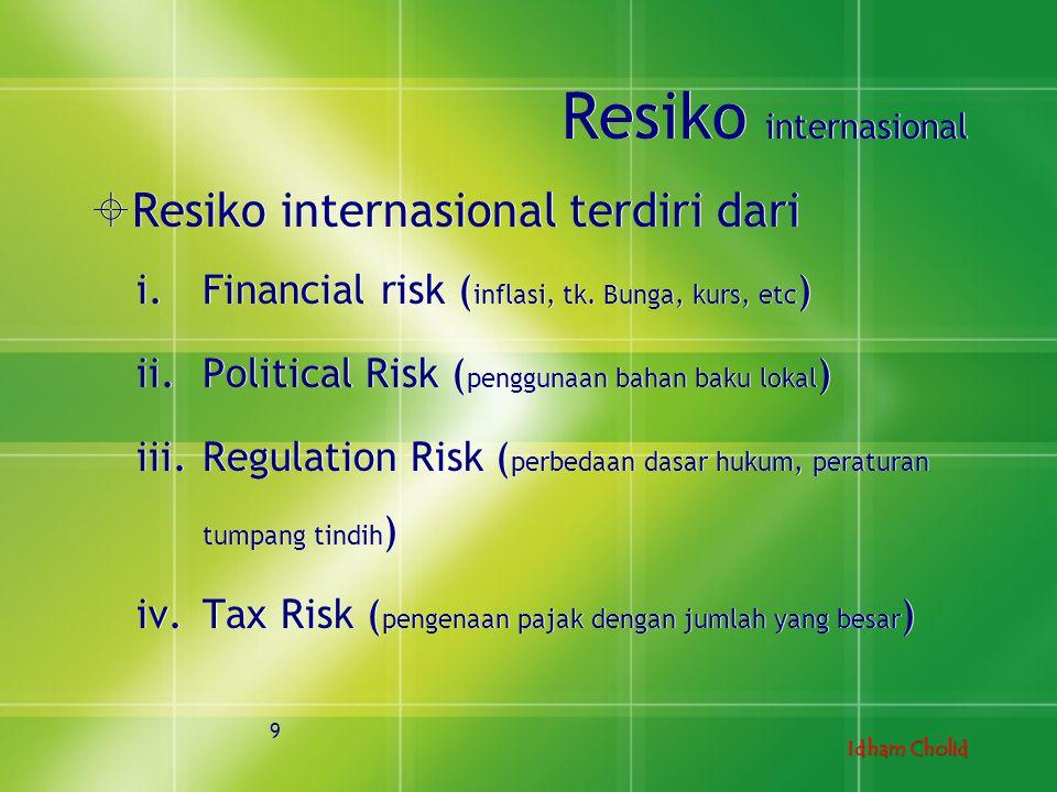 Idham Cholid Resiko internasional  Resiko internasional terdiri dari i.Financial risk ( inflasi, tk. Bunga, kurs, etc ) ii.Political Risk ( penggunaa