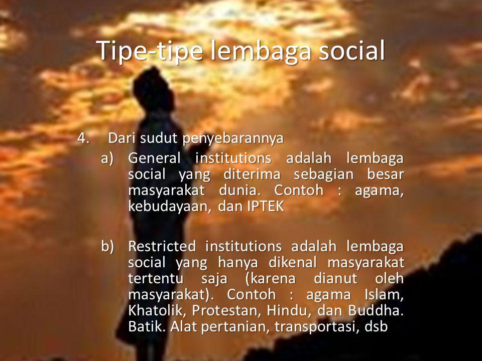 Tipe-tipe lembaga social 4. Dari sudut penyebarannya a)General institutions adalah lembaga social yang diterima sebagian besar masyarakat dunia. Conto