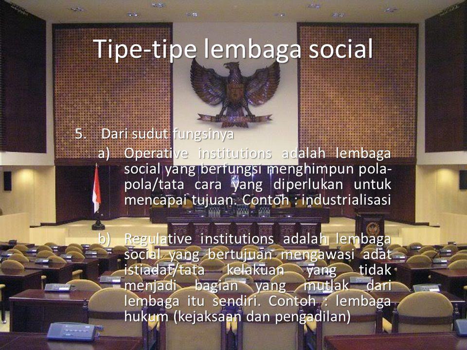 Tipe-tipe lembaga social 5.Dari sudut fungsinya a)Operative institutions adalah lembaga social yang berfungsi menghimpun pola- pola/tata cara yang dip