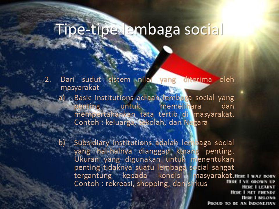 Tipe-tipe lembaga social 2.Dari sudut sistem nilai yang diterima oleh masyarakat a)Basic institutions adlaah lembaga social yang penting untuk memelih