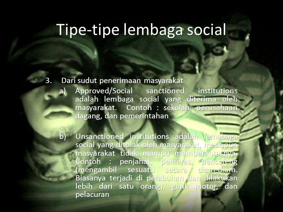 Tipe-tipe lembaga social 3.Dari sudut penerimaan masyarakat a)Approved/Social sanctioned institutions adalah lembaga social yang diterima oleh masyara
