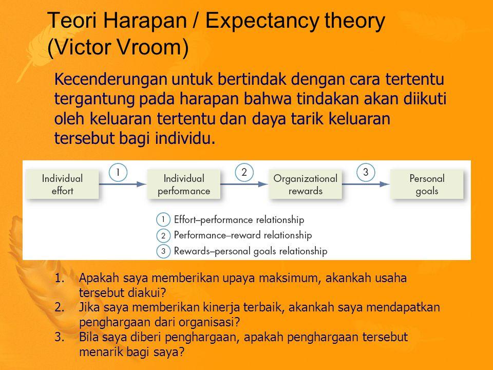 Teori Harapan / Expectancy theory (Victor Vroom) Kecenderungan untuk bertindak dengan cara tertentu tergantung pada harapan bahwa tindakan akan diikuti oleh keluaran tertentu dan daya tarik keluaran tersebut bagi individu.