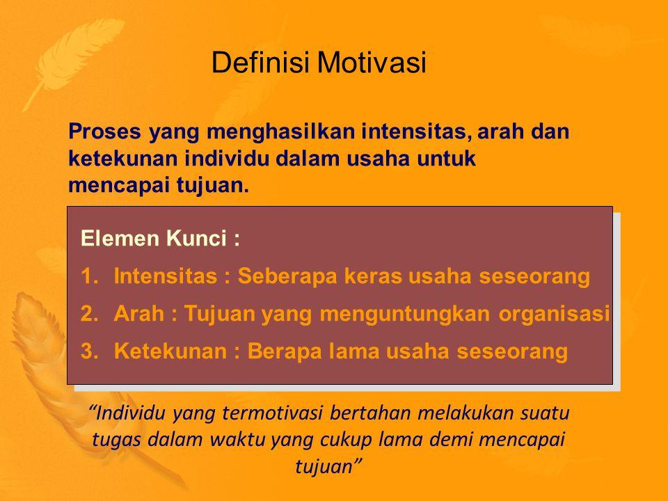 Definisi Motivasi Elemen Kunci : 1.Intensitas : Seberapa keras usaha seseorang 2.Arah : Tujuan yang menguntungkan organisasi 3.Ketekunan : Berapa lama usaha seseorang Elemen Kunci : 1.Intensitas : Seberapa keras usaha seseorang 2.Arah : Tujuan yang menguntungkan organisasi 3.Ketekunan : Berapa lama usaha seseorang Proses yang menghasilkan intensitas, arah dan ketekunan individu dalam usaha untuk mencapai tujuan.