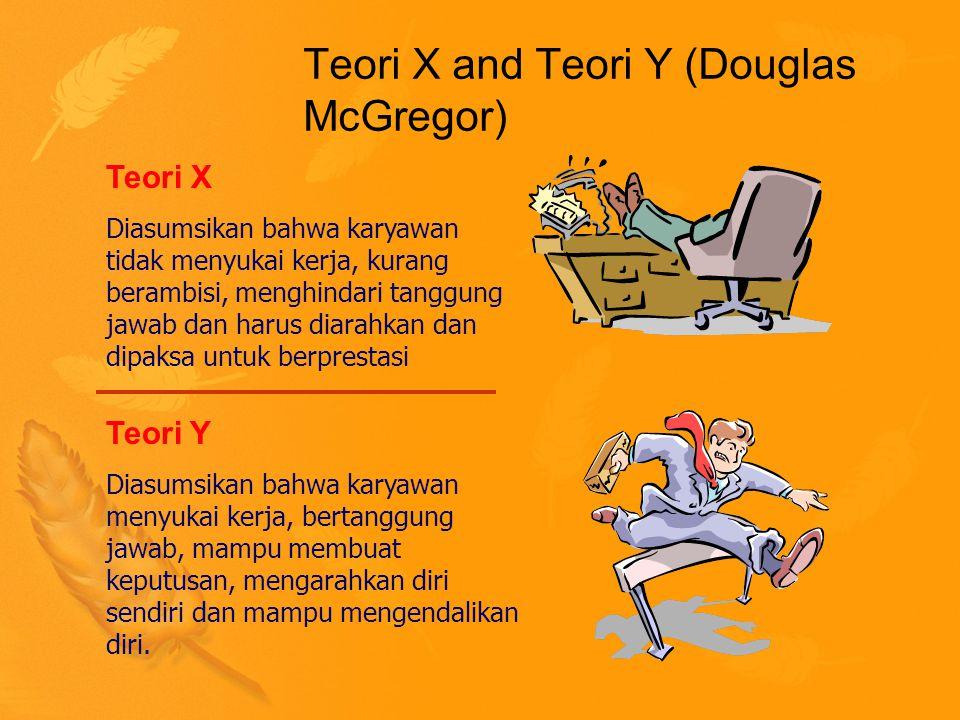 Teori X and Teori Y (Douglas McGregor) Teori X Diasumsikan bahwa karyawan tidak menyukai kerja, kurang berambisi, menghindari tanggung jawab dan harus diarahkan dan dipaksa untuk berprestasi Teori Y Diasumsikan bahwa karyawan menyukai kerja, bertanggung jawab, mampu membuat keputusan, mengarahkan diri sendiri dan mampu mengendalikan diri.