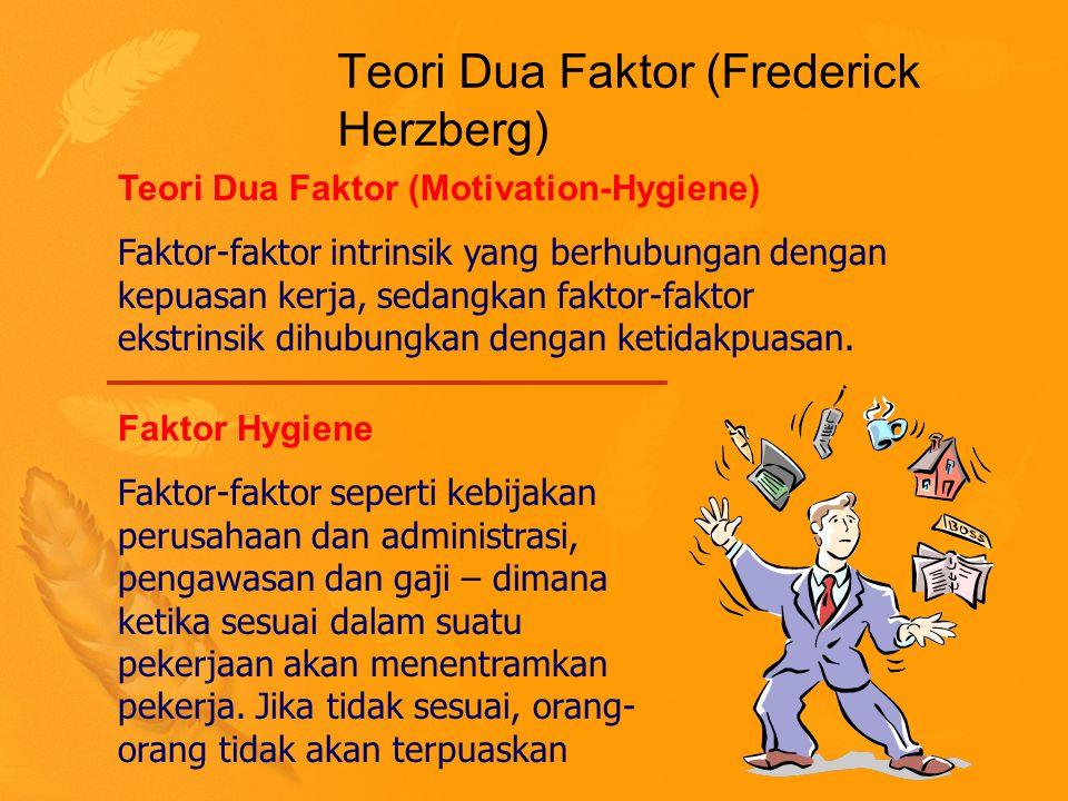 Teori Dua Faktor (Frederick Herzberg) Teori Dua Faktor (Motivation-Hygiene) Faktor-faktor intrinsik yang berhubungan dengan kepuasan kerja, sedangkan faktor-faktor ekstrinsik dihubungkan dengan ketidakpuasan.
