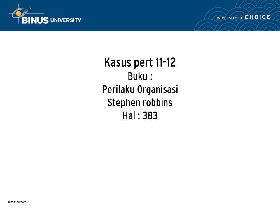 Bina Nusantara Kasus pert 11-12 Buku : Perilaku Organisasi Stephen robbins Hal : 383