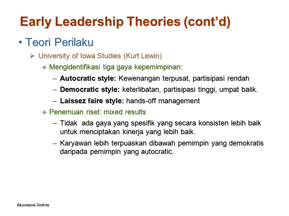 Akuntansi-Untirta Early Leadership Theories (cont'd) Teori PerilakuTeori Perilaku  University of Iowa Studies (Kurt Lewin)  Mengidentifikasi tiga ga