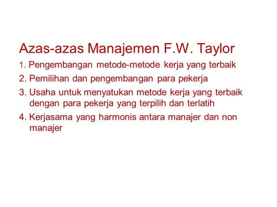 Azas-azas Manajemen F.W. Taylor 1. Pengembangan metode-metode kerja yang terbaik 2. Pemilihan dan pengembangan para pekerja 3. Usaha untuk menyatukan