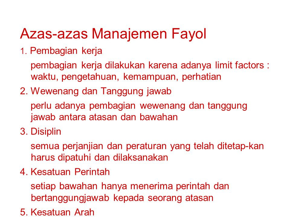 Azas-azas Manajemen Fayol 1. Pembagian kerja pembagian kerja dilakukan karena adanya limit factors : waktu, pengetahuan, kemampuan, perhatian 2. Wewen
