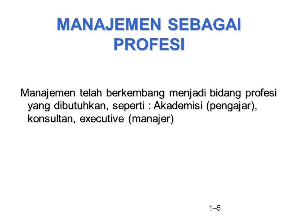 1–5 MANAJEMEN SEBAGAI PROFESI Manajemen telah berkembang menjadi bidang profesi yang dibutuhkan, seperti : Akademisi (pengajar), konsultan, executive