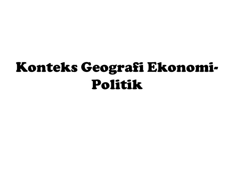 Konteks Geografi Ekonomi- Politik