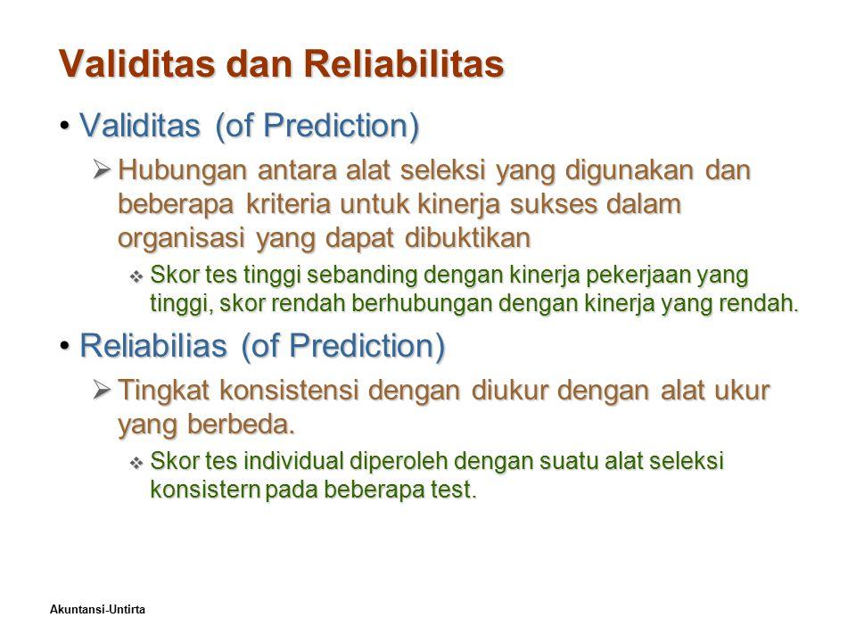 Akuntansi-Untirta Validitas dan Reliabilitas Validitas (of Prediction)Validitas (of Prediction)  Hubungan antara alat seleksi yang digunakan dan beberapa kriteria untuk kinerja sukses dalam organisasi yang dapat dibuktikan  Skor tes tinggi sebanding dengan kinerja pekerjaan yang tinggi, skor rendah berhubungan dengan kinerja yang rendah.
