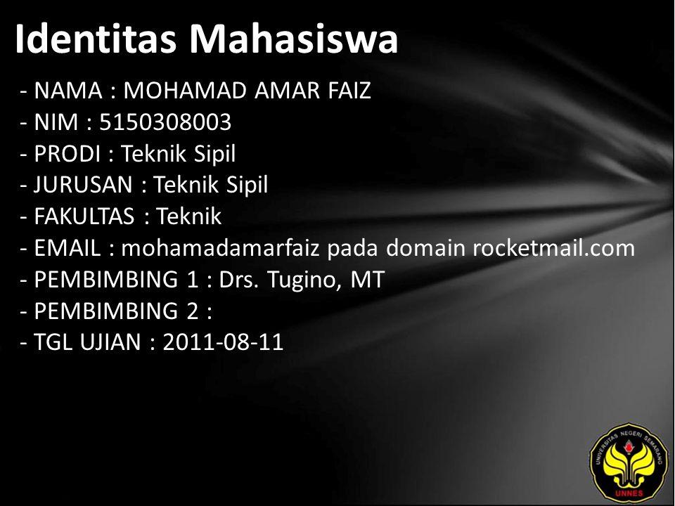 Identitas Mahasiswa - NAMA : MOHAMAD AMAR FAIZ - NIM : 5150308003 - PRODI : Teknik Sipil - JURUSAN : Teknik Sipil - FAKULTAS : Teknik - EMAIL : mohamadamarfaiz pada domain rocketmail.com - PEMBIMBING 1 : Drs.