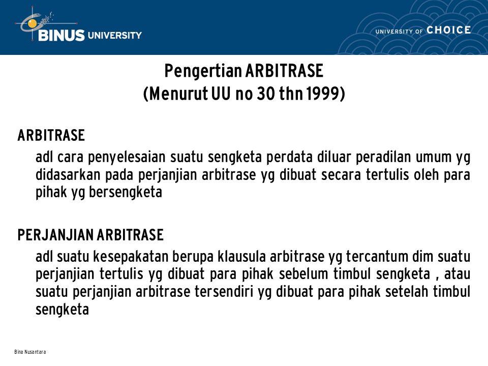 Bina Nusantara Pengertian ARBITRASE (Menurut UU no 30 thn 1999) ARBITRASE adl cara penyelesaian suatu sengketa perdata diluar peradilan umum yg didasa
