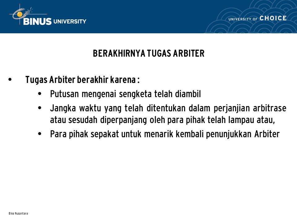 Bina Nusantara BERAKHlRNYA TUGAS ARBITER Tugas Arbiter berakhir karena : Putusan mengenai sengketa telah diambil Jangka waktu yang telah ditentukan da