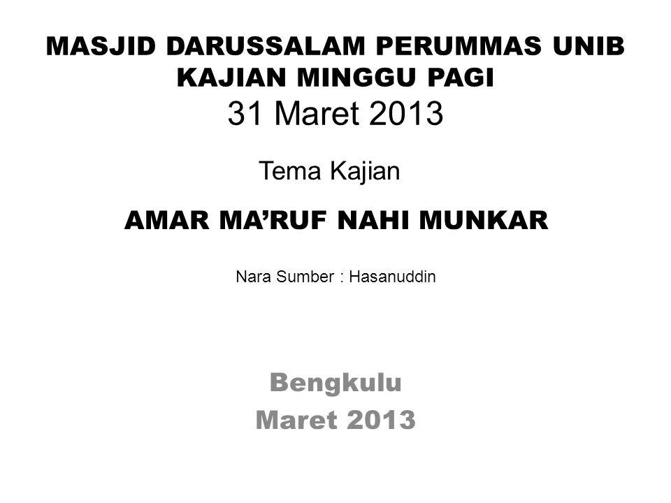 MASJID DARUSSALAM PERUMMAS UNIB KAJIAN MINGGU PAGI 31 Maret 2013 Bengkulu Maret 2013 Tema Kajian AMAR MA'RUF NAHI MUNKAR Nara Sumber : Hasanuddin