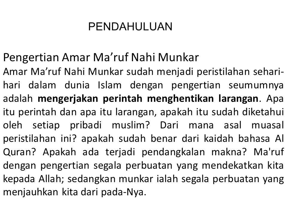 PENDAHULUAN Pengertian Amar Ma'ruf Nahi Munkar Amar Ma'ruf Nahi Munkar sudah menjadi peristilahan sehari- hari dalam dunia Islam dengan pengertian seumumnya adalah mengerjakan perintah menghentikan larangan.