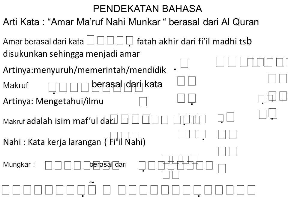 PENDEKATAN BAHASA Arti Kata : Amar Ma'ruf Nahi Munkar berasal dari Al Quran Amar berasal dari kata   fatah akhir dari fi'il madhi ts b disukunkan sehingga menjadi amar         Artinya:menyuruh/memerintah/mendidik Makruf      berasal dari kata      berasal dari    Artinya: Mengetahui/ilmu Nahi : Kata kerja larangan ( Fi'il Nahi) Mungkar :  Makruf adalah isim maf'ul dari           